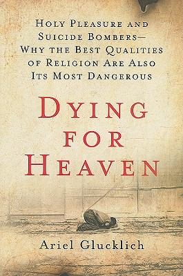 Dying for Heaven: Holy Pleasure and Suicide Bombers-why the Best Qualities of Religion Are Also Its Most Dangerous
