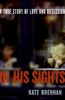 In His Sights: A True Story of Love and Obsession, Brennan, Kate