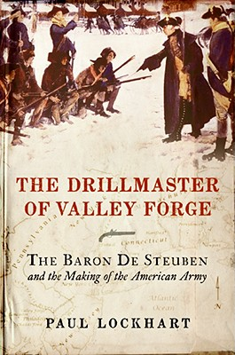 The Drillmaster of Valley Forge: The Baron de Steuben and the Making of the American Army, Lockhart, Paul