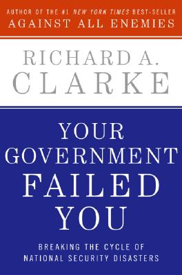 Your Government Failed You: Breaking the Cycle of National Security Disasters, Clarke, Richard A.