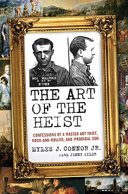 The Art of the Heist: Confessions of a Master Art Thief, Rock-and-Roller, and Prodigal Son, Connor Jr., Myles J; Siler, Jenny
