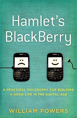 Hamlet's Blackberry: Building a Good Life in a Connected World, Powers, William Jr.
