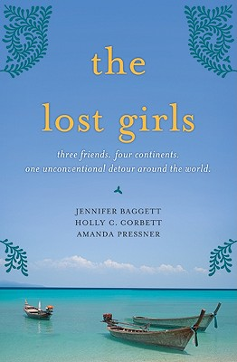 The Lost Girls: Three Friends. Four Continents. One Unconventional Detour Around the World., Jennifer Baggett, Holly C. Corbett, Amanda Pressner
