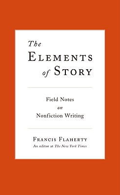 The Elements of Story  Field Notes on Nonfiction Writing, Flaherty, Francis