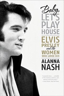 Baby, Let's Play House: Elvis Presley and the Women Who Loved Him, Nash, Alanna