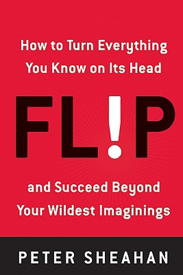 Flip: How to Turn Everything You Know on Its Head--and Succeed Beyond Your Wildest Imaginings, Peter Sheahan