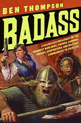 Badass: A Relentless Onslaught of the Toughest Warlords, Vikings, Samurai, Pirates, Gunfighters, and Military Commanders to Ever Live, Ben Thompson