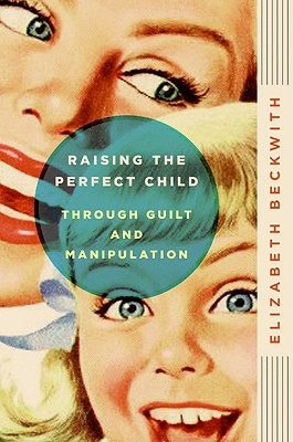 Image for Raising the Perfect Child Through Guilt and Manipulation