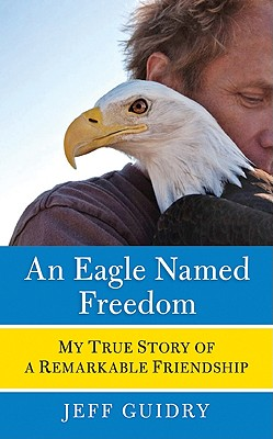 Image for An Eagle Named Freedom: My True Story of a Remarkable Friendship