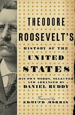 Theodore Roosevelt's History of the United States: His Own Words, Selected and Arranged by Daniel Ruddy, Ruddy, Daniel