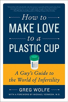 HOW TO MAKE LOVE TO A PLASTIC CUP : A GU, GREG WOLFE
