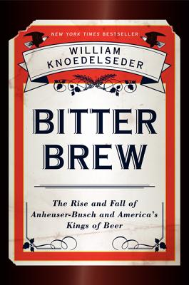 Bitter Brew: The Rise and Fall of Anheuser-Busch and America's Kings of Beer, Knoedelseder, William