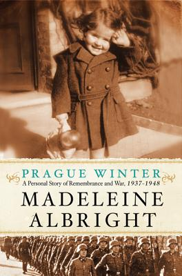 PRAGUE WINTER : A PERSONAL STORY OF REMEMBRANCE AND WAR, 1937-1948, ALBRIGHT, MADELEINE