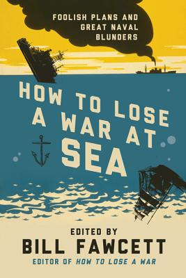 How to Lose a War at Sea: Foolish Plans and Great Naval Blunders, Bill Fawcett