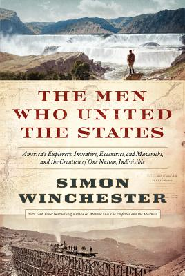 Image for The Men Who United the States: America's Explorers, Inventors, Eccentrics and Mavericks, and the Creation of One Nation, Indivisible