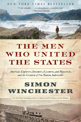 The Men Who United the States: America's Explorers, Inventors, Eccentrics, and Mavericks, and the Creation of One Nation, Indivisible, Simon Winchester