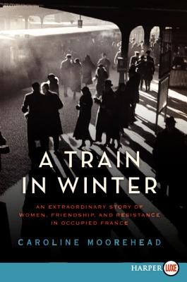A Train in Winter: An Extraordinary Story of Women, Friendship, and Resistance in Occupied France (The Resistance Trilogy), Moorehead, Caroline