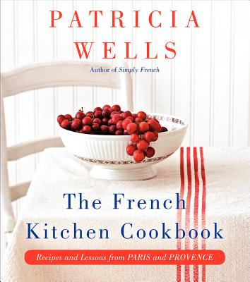 The French Kitchen Cookbook: Recipes and Lessons from Paris and Provence, Wells, Patricia