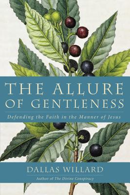 The Allure of Gentleness: Defending Faith in the Manner of Jesus, Dallas Willard