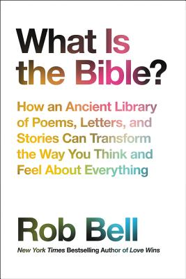 What Is the Bible?: How an Ancient Library of Poems, Letters, and Stories Can Transform the Way You Think and Feel About Everything, Bell, Rob