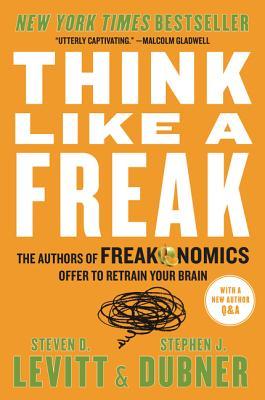 Think Like a Freak: The Authors of Freakonomics Offer to Retrain Your Brain, Steven D. Levitt, Stephen J. Dubner