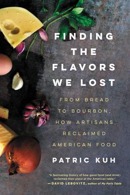 Finding the Flavors We Lost: From Bread to Bourbon, How Artisans Reclaimed American Food, Kuh, Patric