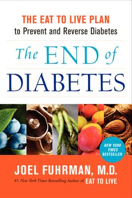 The End of Diabetes: The Eat to Live Plan to Prevent and Reverse Diabetes, Joel Fuhrman
