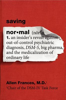 Image for Saving Normal: An Insider's Revolt Against Out-of-Control Psychiatric Diagnosis, DSM-5, Big Pharma, and the Medicalization of Ordinary Life