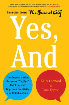 "Image for Yes, and: How Improvisation Reverses ""no, But"" Thinking and Improves Creativity and Collaboration--Lessons from the Second City"