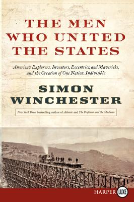 The Men Who United the States: America's Explorers, Inventors, Eccentrics and Mavericks, at the Creation of One Nation, Indivisible, Winchester, Simon