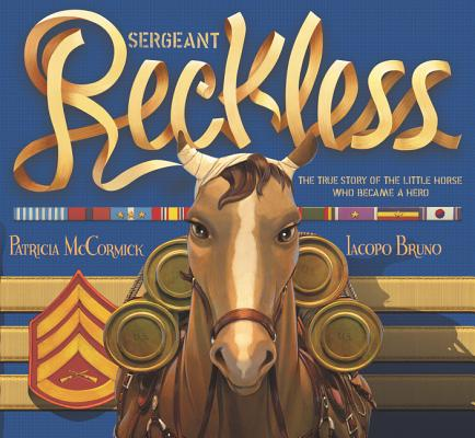 SERGEANT RECKLESS: THE TRUE STORY OF THE LITTLE HORSE WHO BECAME A HERO, MCCORMICK, PATRICIA