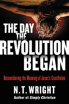 Image for The Day the Revolution Began: Reconsidering the Meaning of Jesus's Crucifixion