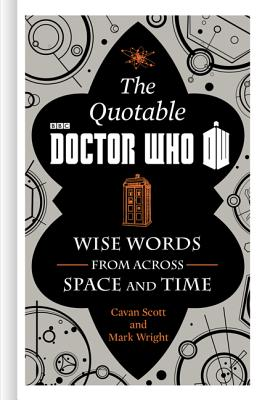The Official Quotable Doctor Who: Wise Words From Across Space and Time, Scott, Cavan; Wright, Mark