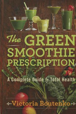 The Green Smoothie Prescription: A Complete Guide to Total Health, Boutenko, Victoria