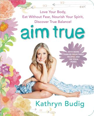Image for Aim True: Love Your Body, Eat Without Fear, Nourish Your Spirit, Discover True Balance!