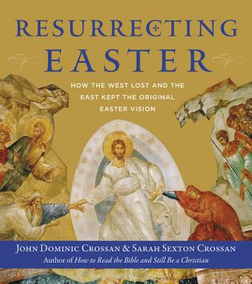 Resurrecting Easter: How the West Lost and the East Kept the Original Easter Vision, John Dominic Crossan, Sarah Crossan