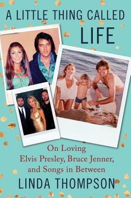 A Little Thing Called Life: On Loving Elvis Presley, Bruce Jenner, and Songs in Between, Thompson, Linda
