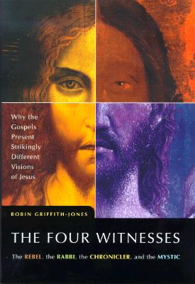 Image for The Four Witnesses : The Rebel, the Rabbi, the Chronicler, and the Mystic -- Why the Gospels Present Strikingly Different Visions of Jesus