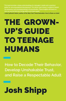 Image for The Grown-Up's Guide to Teenage Humans: How to Decode Their Behavior, Develop Unshakable Trust, and Raise a Respectable Adult