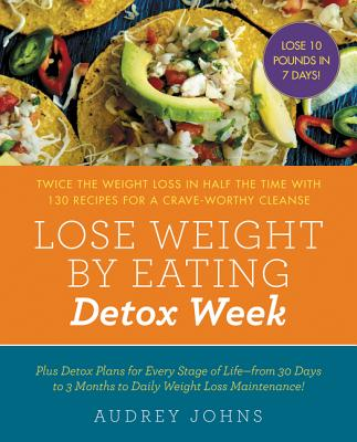 Lose Weight by Eating: Detox Week: Twice the Weight Loss in Half the Time with 130 Recipes for a Crave-Worthy Cleanse, Johns, Audrey