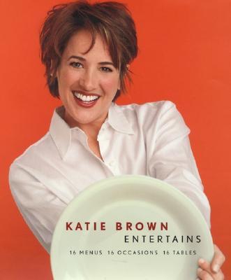 Katie Brown Entertains: 16 Menus 16 Occasions 16 Tables, Brown, Katie