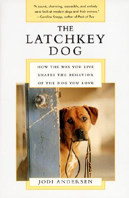 The Latchkey Dog: How the Way You Live Shapes the Behavior of the Dog You Love, Andersen, Jodi