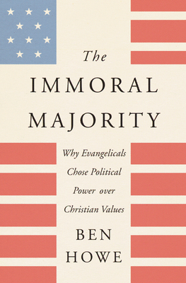Image for The Immoral Majority: Why Evangelicals Chose Political Power over Christian Values