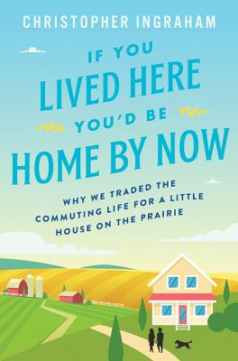 Image for If You Lived Here You'd Be Home By Now: Why We Traded the Commuting Life for a Little House on the Prairie
