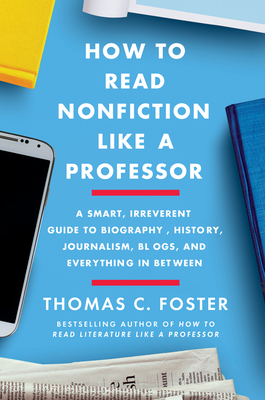 Image for How to Read Nonfiction Like a Professor: A Smart, Irreverent Guide to Biography, History, Journalism, Blogs, and Everything in Between