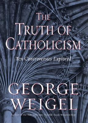 THE TRUTH OF CATHOLICISM Ten Controversies Explored, Weigel, George