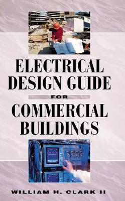 Electrical Design Guide for Commercial Buildings, Clark, William; Clark, William H.