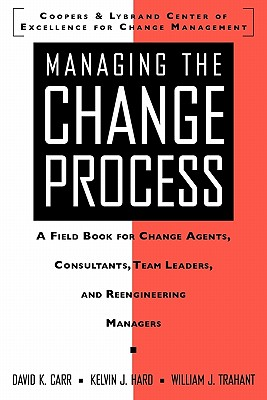 Managing the Change Process: A Field Book for Change Agents, Team Leaders, and Reengineering Managers, David K. Carr; Kelvin J. Hard
