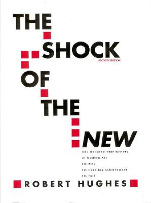 The Shock of the New: The Hundred-Year History of Modern Art: Its Rise, Its Dazzling Achievement, It's Fall, Hughes, Robert