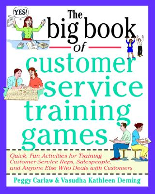 Big Book of Customer Service Training Games  Quick, Fun Activities for Training Customer Service Reps, Salespeople, and Anyone Else Who Deals with Customers, Carlaw, Peggy,  Deming, Vasudha Kathleen